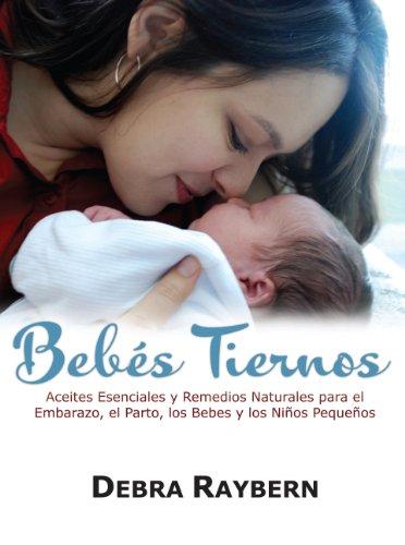 9780981695495: Bebes Tiernos: Aceites Esenciales y Remedios Naturales para el Embarazo, el Parto, los Bebes y los Ninos Pequenos (Spanish Edition)