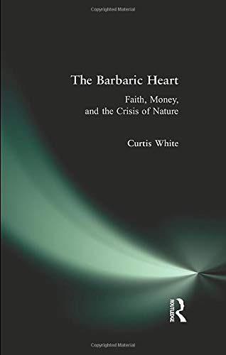 The Barbaric Heart: Faith, Money, and the Crisis of Nature (0981709125) by White, Curtis