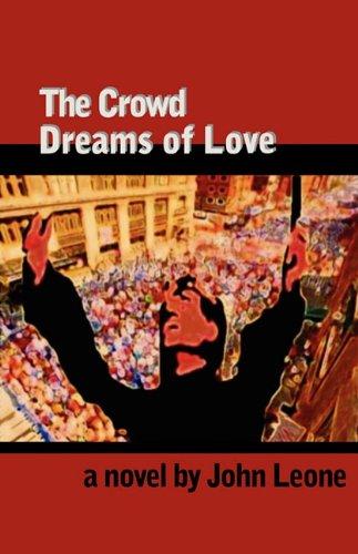 The Crowd Dreams of Love: A Novel: Leone, John