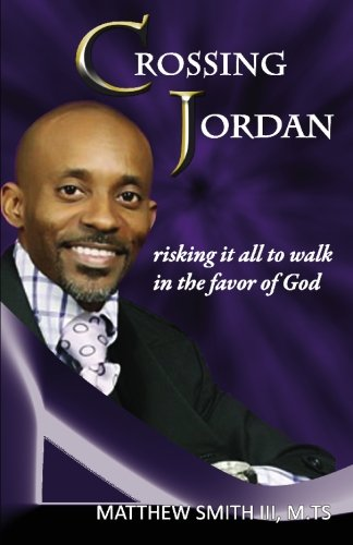 Crossing Jordan: Risking it all to Walk in the Favor of God: Matthew Smith III