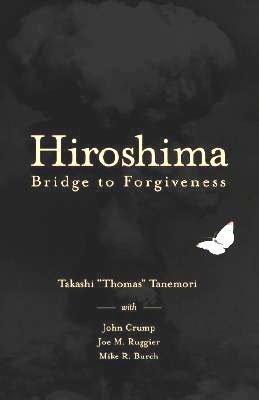 Hiroshima: Bridge to Foregiveness. (Signed by both): Takashi Thomas Tanemori (Author) & John Crump ...