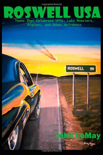 Roswell USA: Towns That Celebrate UFOs, Lake Monsters, Bigfoot, and Other Weirdness: LeMay, John