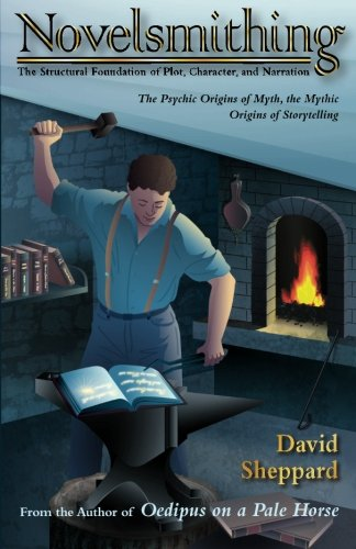 Novelsmithing The Structural Foundation Of Plot, Character, And Narration: David Sheppard