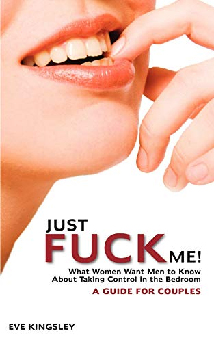 9780981803982: Just Fuck Me! - What Women Want Men to Know About Taking Control in the Bedroom (A Guide for Couples)