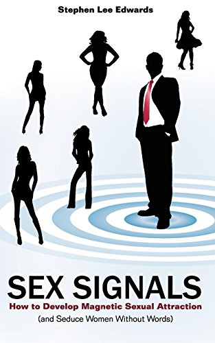 9780981803999: Sex Signals - How to Develop Magnetic Sexual Attraction (and Seduce Women Without Words)