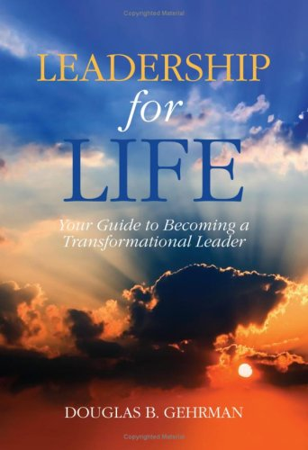 Leadership for Life - Your Guide to Becoming A Transformational Leader: Douglas B.Gehrman