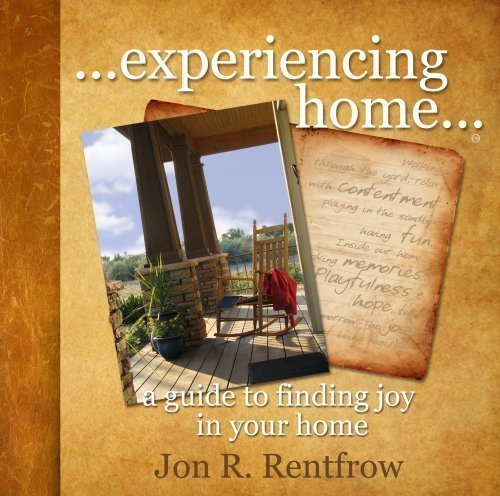 Experiencing Home- A Guide to Finding Joy in Your Home: Jon R Rentfrow