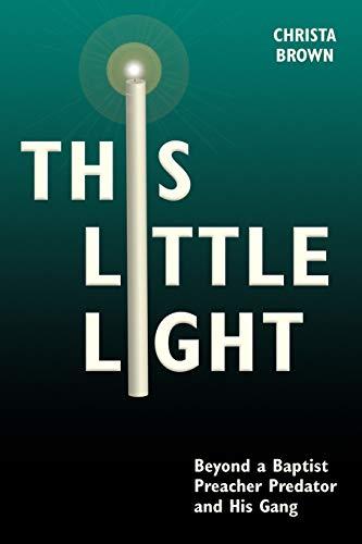 9780981841830: This Little Light: Beyond a Baptist Preacher Predator and His Gang
