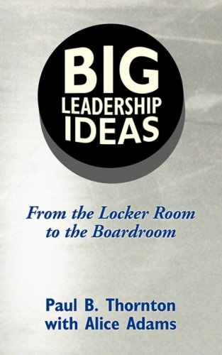 Big Leadership Ideas: From the Locker Room to the Boardroom: Thornton, Paul B.