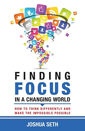 Finding Focus In A Busy World: How To Tune Out The Noise and Work Well Under Pressure: Seth, Joshua