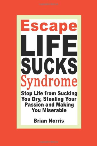 9780981861203: Escape Life Sucks Syndrome: Stop Life from Sucking You Dry, Stealing Your Passion and Making You Miserable