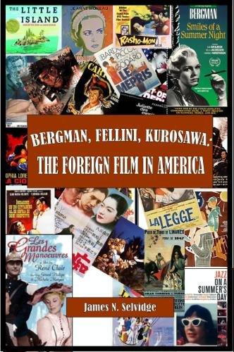 Bergman Fellini Kurosawa The Foreign Fil: James N Selvidge