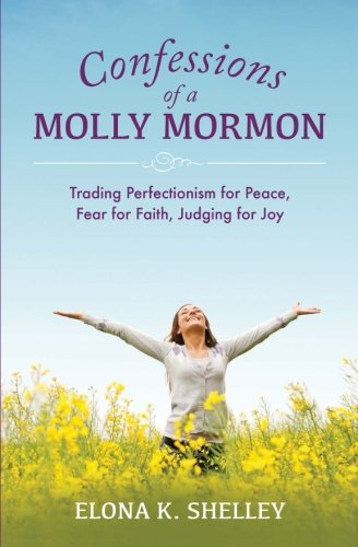 9780981869278: Confessions of a Molly Mormon: Trading Perfectionism for Peace, Fear for Faith, Judging for Joy