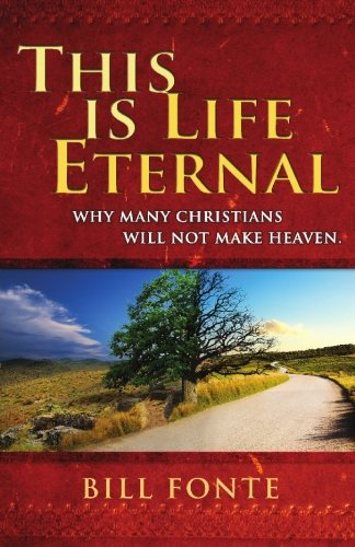 This is Life Eternal: Why Many Christians Will Not Make Heaven: Bill Fonte