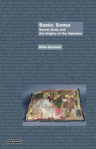 Sonic Soma: Sound, Body and the Origins of the Alphabet (Think Media Egs): Elise Kermani