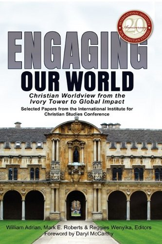 9780981952680: Engaging Our World: Christian Worldview from the Ivory Tower to Global Impact: Selected Papers from the 20th-Anniversary Conference of the International Institute for Christian Studies