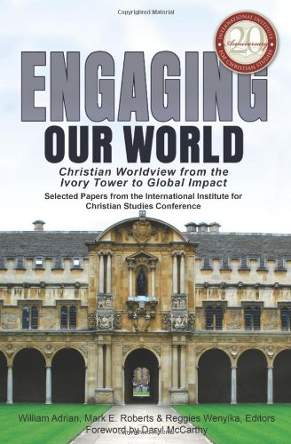 9780981952697: Engaging Our World: Christian Worldview from the Ivory Tower to Global Impact: Selected Papers from the 20th-Anniversary Conference of the International Institute for Christian Studies
