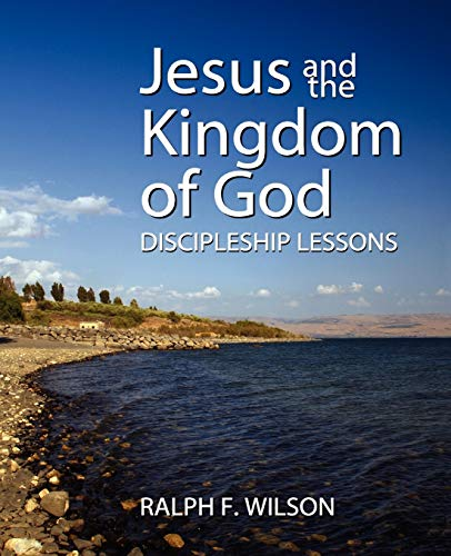 Jesus and the Kingdom of God: Discipleship Lessons: Ralph F Wilson