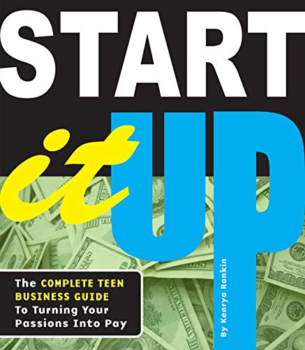 Start It Up: The Complete Teen Business Guide to Turning Your Passions into Pay: Rankin, Kenrya