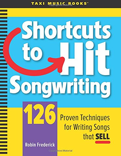 Shortcuts to Hit Songwriting: 126 Proven Techniques for Writing Songs That Sell: Robin A Frederick