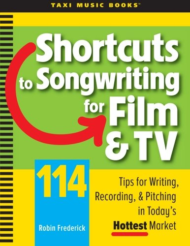 Shortcuts to Songwriting for Film TV: 114 Tips for Writing, Recording, Pitching in Todays Hottest ...