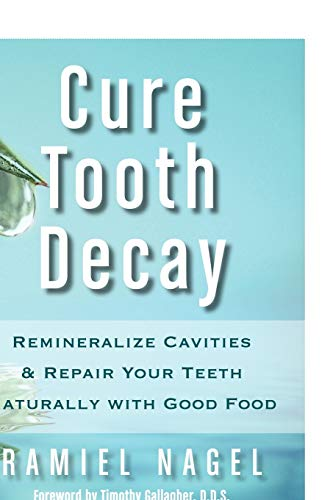 9780982021323: Cure Tooth Decay: Remineralize Cavities and Repair Your Teeth Naturally with Good Food