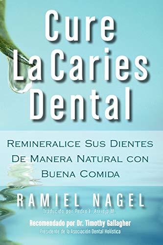 Cure La Caries Dental: Remineralice Las Caries y Repare Sus Dientes Naturalmente Con Buena Comida (...