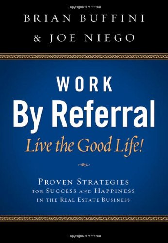 Work by Referral: Live the Good Life! Proven Strategies for Success and Happiness in the Real ...