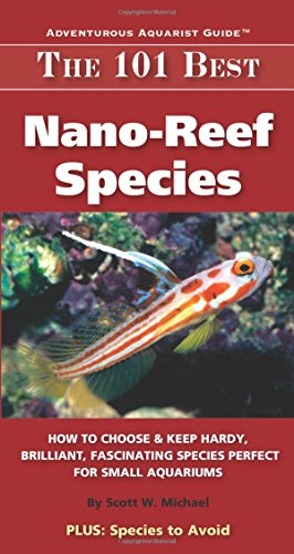 9780982026243: The 101 Best Nano-Reef Species: How to Choose & Keep Hardy, Brilliant, Fascinating Species Perfect for Small Aquariums (Adventurous Aquarist Guide)