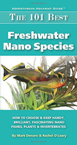 The 101 Best Freshwater Nano Species: How to Choose & Keep Hardy, Brilliant, Fascinating Nano Fishes, Plants & Invertebrates