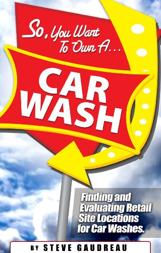 9780982036006: So, You Want to Own a Car Wash: Finding and Evaluating Retail Site Locations for Car Washes
