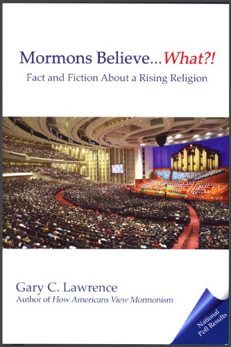 Mormons Believe . What?! Fact and Fiction about a Rising Religion: Lawrence, Gary C.