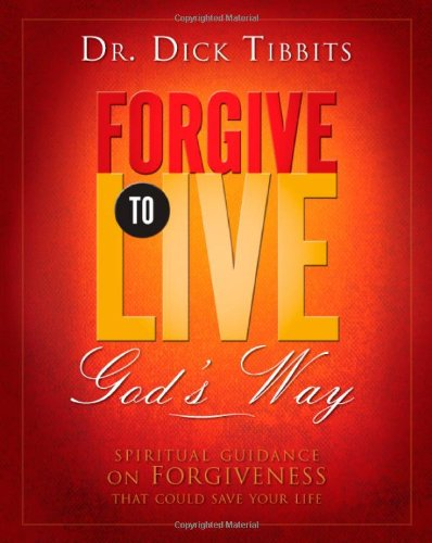 Forgive To Live: God's Way: Dr. Dick Tibbits
