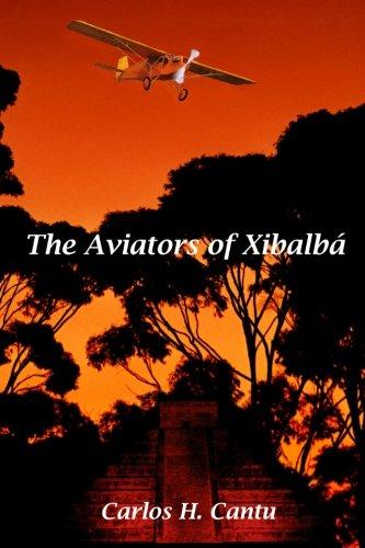 The Aviators of Xibalba: Carlos H Cantu
