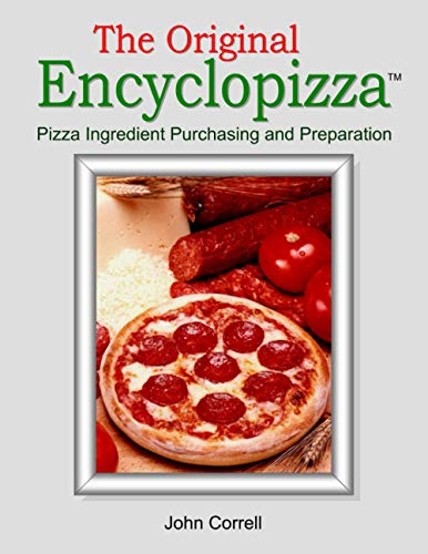 The Original Encyclopizza: Pizza Ingredient Purchasing and Preparation: John Correll