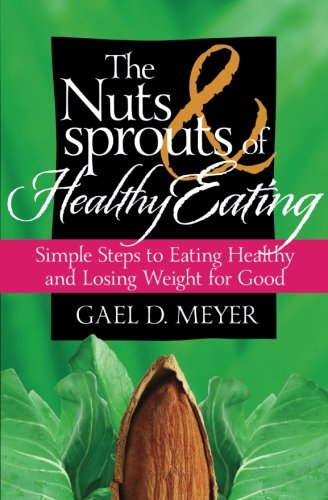 The Nuts and Sprouts of Healthy Eating...: getting healthy and losing weight for good: Meyer, Gael ...