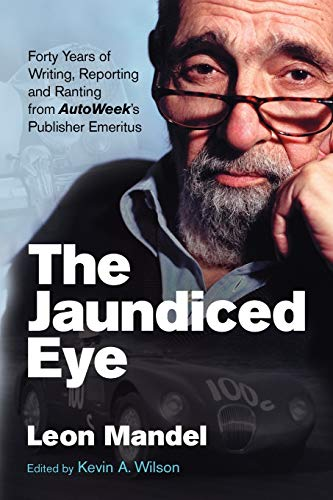 The Jaundiced Eye: Forty Years of Writing, Reporting and Ranting from Autoweek S Publisher Emeritus...