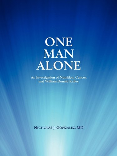 9780982196519: One Man Alone: An Investigation of Nutrition, Cancer, and William Donald Kelley