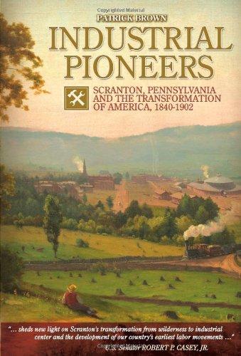 9780982256558: Industrial Pioneers: Scranton, Pennsylvania and the Transformation of America, 1840-1902