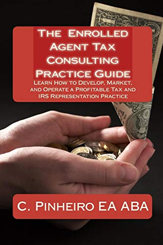 9780982266045: The Enrolled Agent Tax Consulting Practice Guide: Learn How to Develop, Market, and Operate a Profitable Tax and IRS Representation Practice
