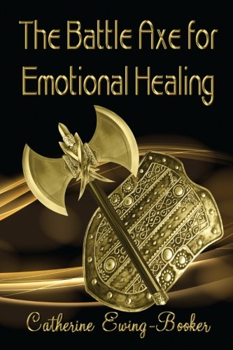 Battle Axe for Emotional Healing: Ewing-Booker, Catherine