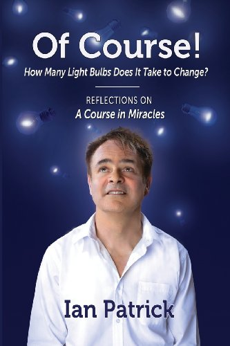 Of Course! How Many Light Bulbs Does It Take to Change?: Reflections on A COURSE IN MIRACLES {FIRST...