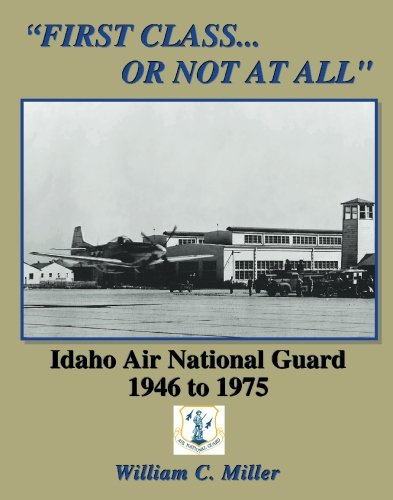 First Class.Or Not At All: Idaho Air National Guard 1946 - 1975: Miller, William C.