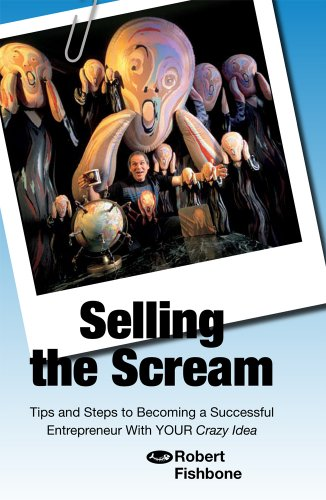 Selling the Scream: Tips and Steps to Becoming a Successful Entrepreneur With YOUR Crazy Idea: ...