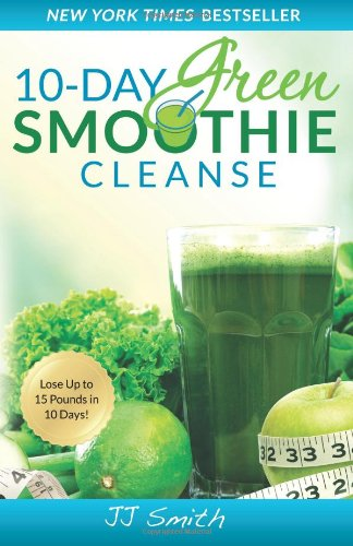 10-Day Green Smoothie Cleanse: Lose Up to 15 Pounds in 10 Days!: JJ Smith