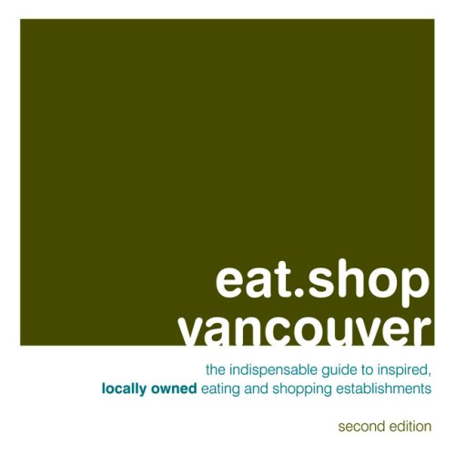9780982325414: Eat.Shop Vancouver: An Encapsulated View of the Most Interesting, Inspired and Authentic Locally Owned Eating and Shopping Establishments in Vancouver, British Cloumbia