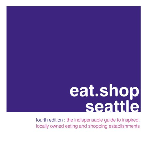 eat.shop seattle: The Indispensable Guide to Inspired, Locally Owned Eating and Shopping ...