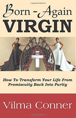 Born-Again Virgin: How To Transform Your Life From Promiscuity Back Into Purity: Vilma Conner