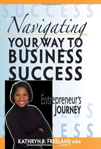 Navigating Your Way To Business Success: An: Kathryn B. Freeland;