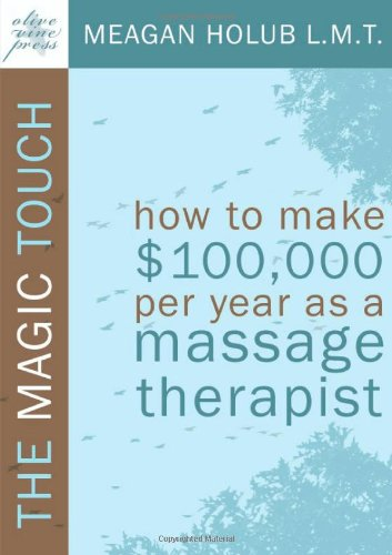 9780982365502: The Magic Touch: How to make $100,000 per year as a Massage Therapist; simple and effective business, marketing, and ethics education for a successful career in Massage Therapy